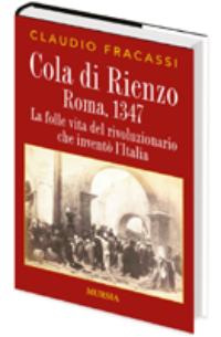 Cola di Rienzo. Roma, 1347. La folle vita del rivoluzionario che inventò l'Italia